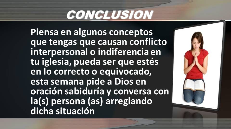 CONCLUSION Piensa en algunos conceptos que tengas que causan conflicto interpersonal o indiferencia en tu iglesia, pueda ser que estés en lo correcto