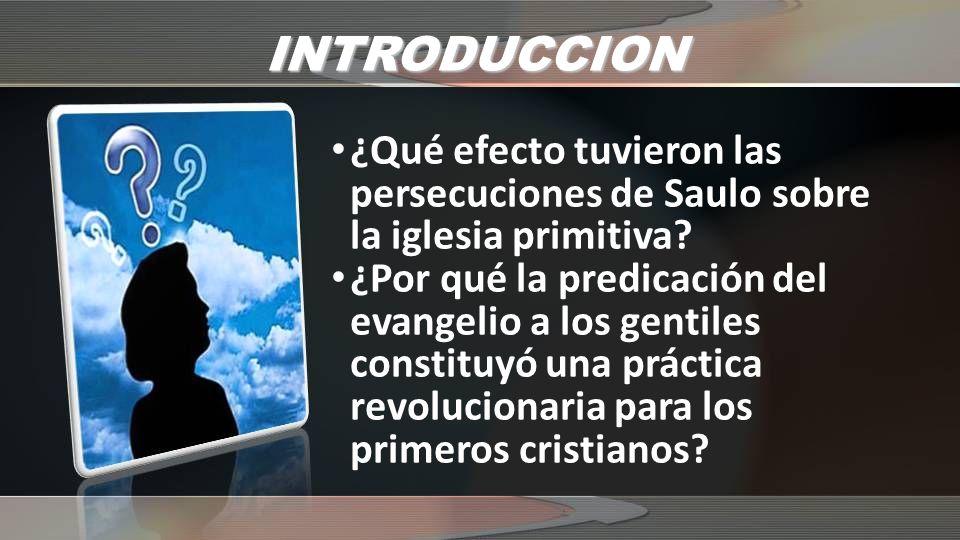 INTRODUCCION ¿Qué efecto tuvieron las persecuciones de Saulo sobre la iglesia primitiva? ¿Por qué la predicación del evangelio a los gentiles constitu