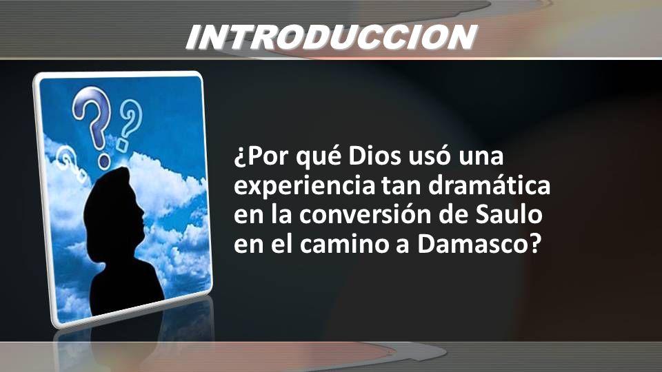 INTRODUCCION ¿Por qué Dios usó una experiencia tan dramática en la conversión de Saulo en el camino a Damasco?