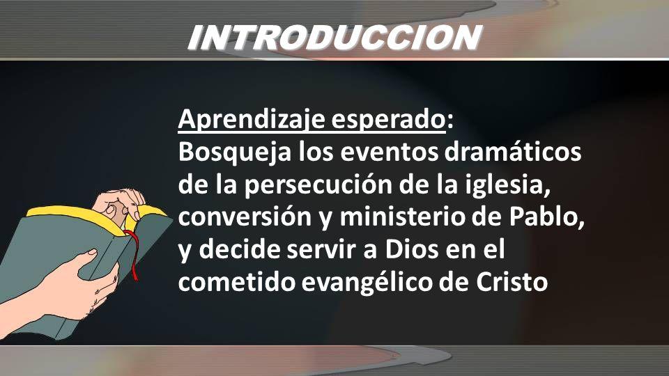 INTRODUCCION Aprendizaje esperado: Bosqueja los eventos dramáticos de la persecución de la iglesia, conversión y ministerio de Pablo, y decide servir
