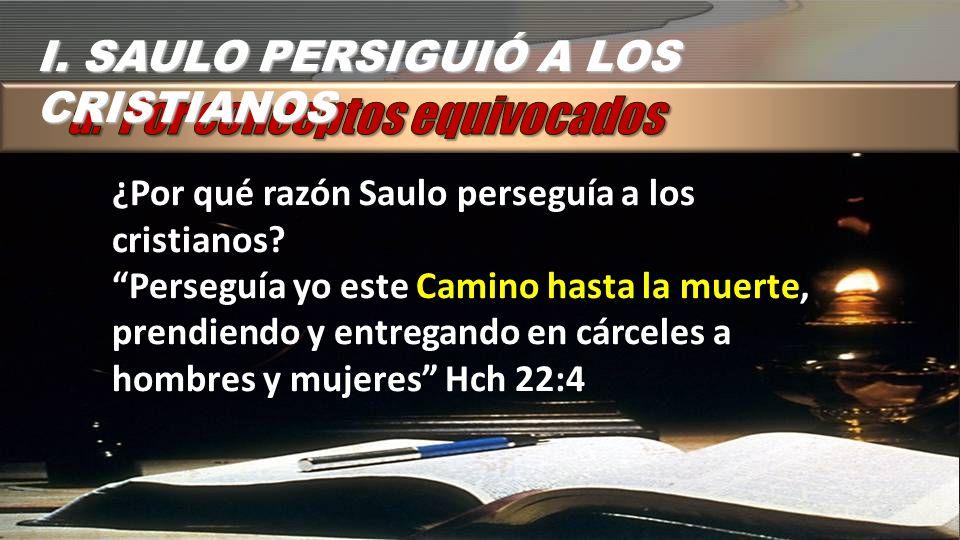 I. SAULO PERSIGUIÓ A LOS CRISTIANOS ¿Por qué razón Saulo perseguía a los cristianos? Perseguía yo este Camino hasta la muerte, prendiendo y entregando
