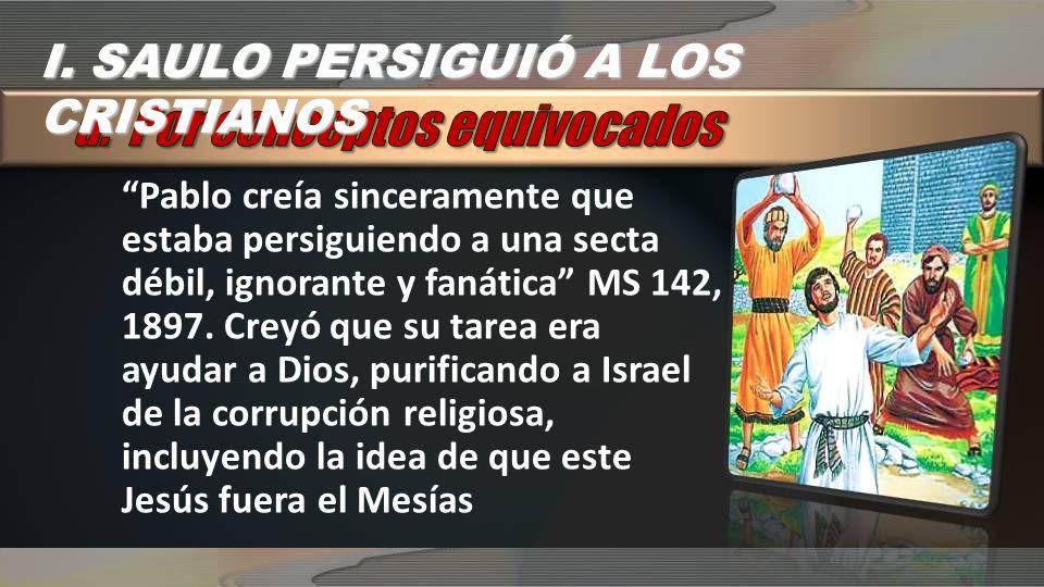 I. SAULO PERSIGUIÓ A LOS CRISTIANOS Pablo creía sinceramente que estaba persiguiendo a una secta débil, ignorante y fanática MS 142, 1897. Creyó que s
