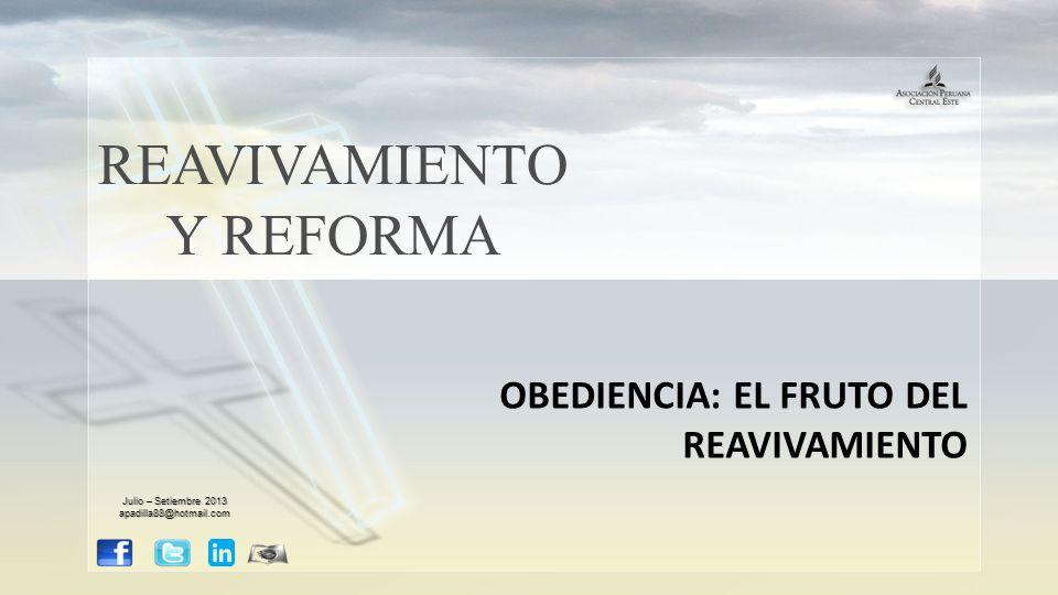 REAVIVAMIENTO Y REFORMA OBEDIENCIA: EL FRUTO DEL REAVIVAMIENTO Julio – Setiembre 2013 apadilla88@hotmail.com