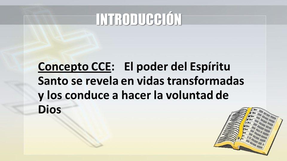 INTRODUCCIÓN Concepto CCE:El poder del Espíritu Santo se revela en vidas transformadas y los conduce a hacer la voluntad de Dios