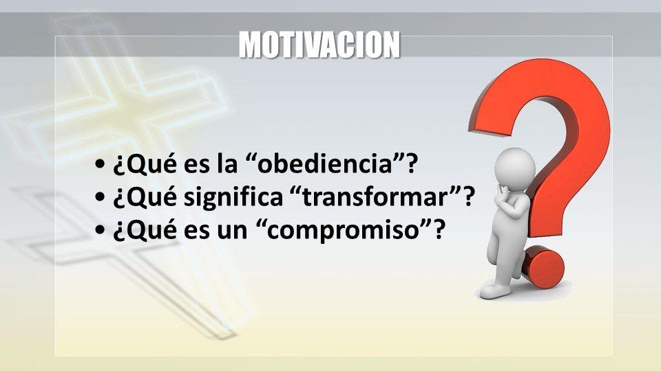 ¿Qué es la obediencia? ¿Qué significa transformar? ¿Qué es un compromiso? MOTIVACION