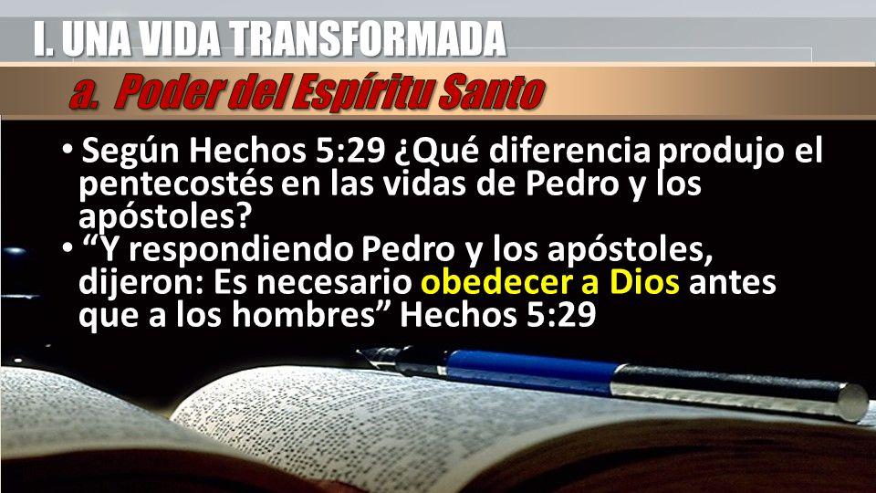 I. UNA VIDA TRANSFORMADA Según Hechos 5:29 ¿Qué diferencia produjo el pentecostés en las vidas de Pedro y los apóstoles? Y respondiendo Pedro y los ap