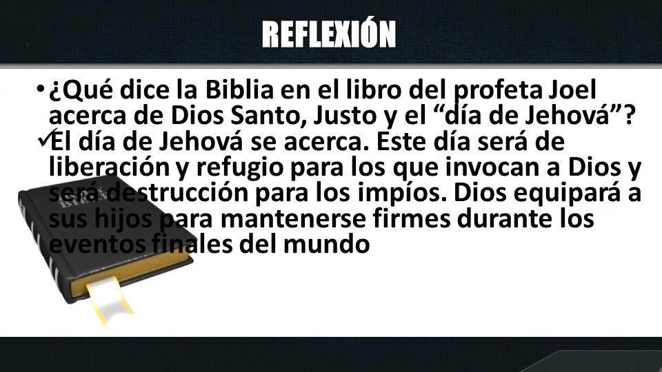 REFLEXIÓN ¿Qué dice la Biblia en el libro del profeta Joel acerca de Dios Santo, Justo y el día de Jehová? El día de Jehová se acerca. Este día será d