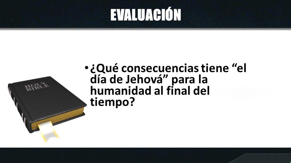 EVALUACIÓN ¿Qué consecuencias tiene el día de Jehová para la humanidad al final del tiempo?