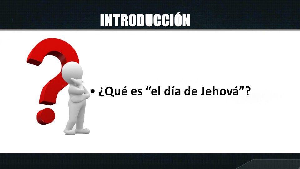 INTRODUCCIÓN ¿Qué es el día de Jehová?