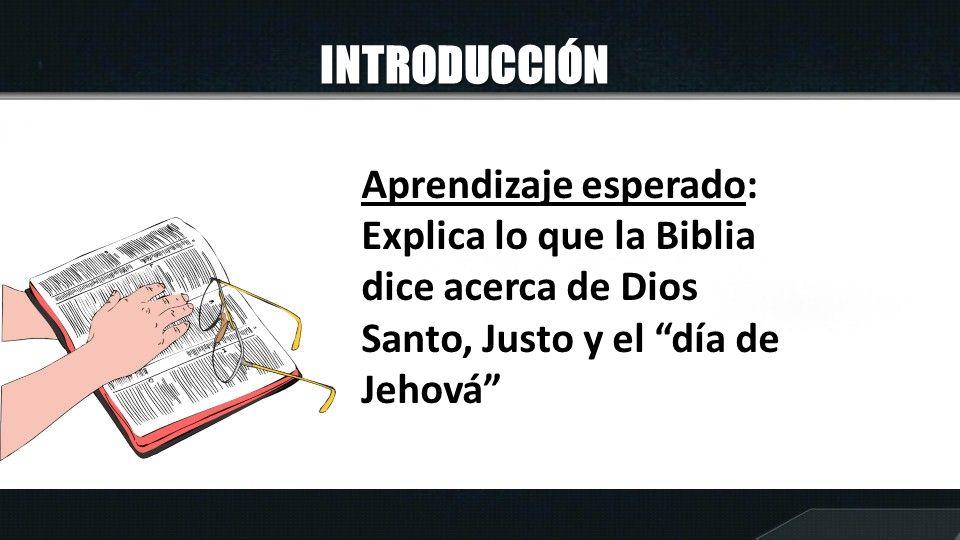 INTRODUCCIÓN Aprendizaje esperado: Explica lo que la Biblia dice acerca de Dios Santo, Justo y el día de Jehová