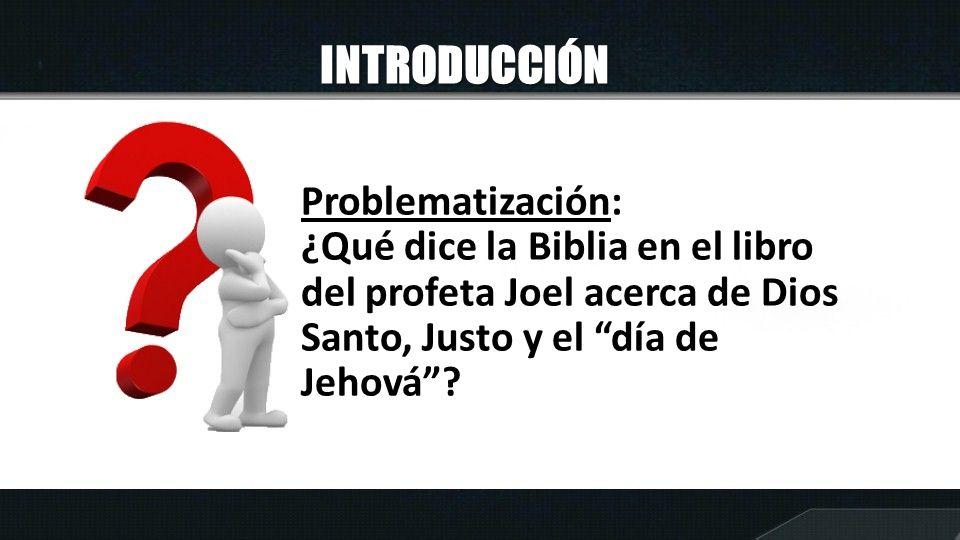 INTRODUCCIÓN Problematización: ¿Qué dice la Biblia en el libro del profeta Joel acerca de Dios Santo, Justo y el día de Jehová?