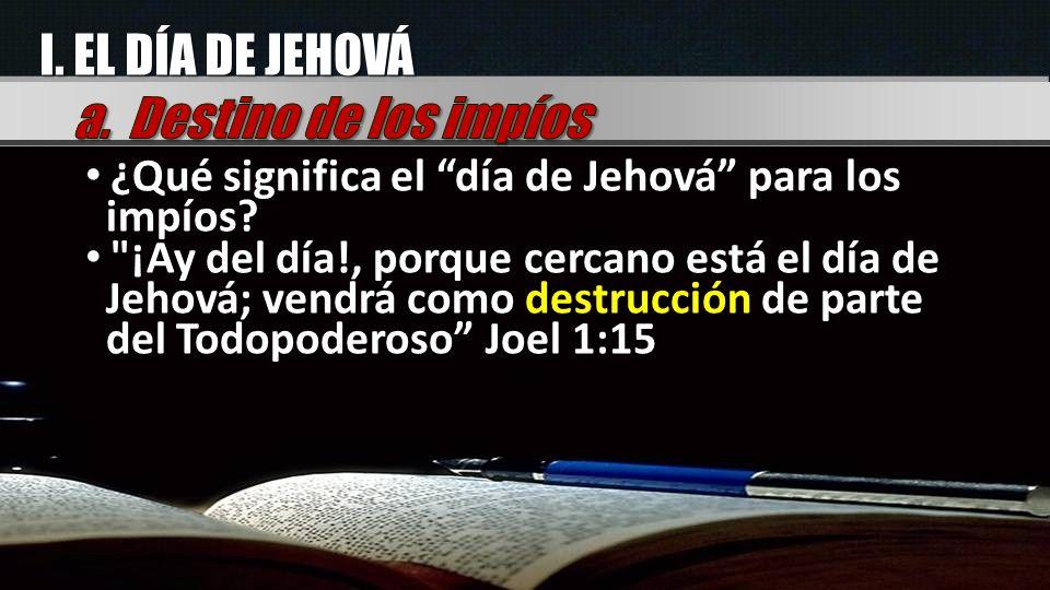 I. EL DÍA DE JEHOVÁ ¿Qué significa el día de Jehová para los impíos?