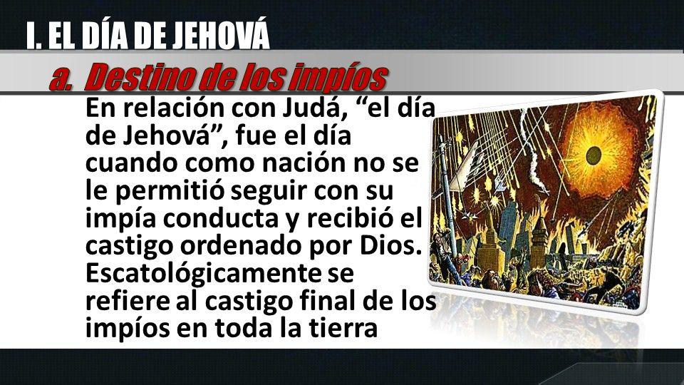 En relación con Judá, el día de Jehová, fue el día cuando como nación no se le permitió seguir con su impía conducta y recibió el castigo ordenado por