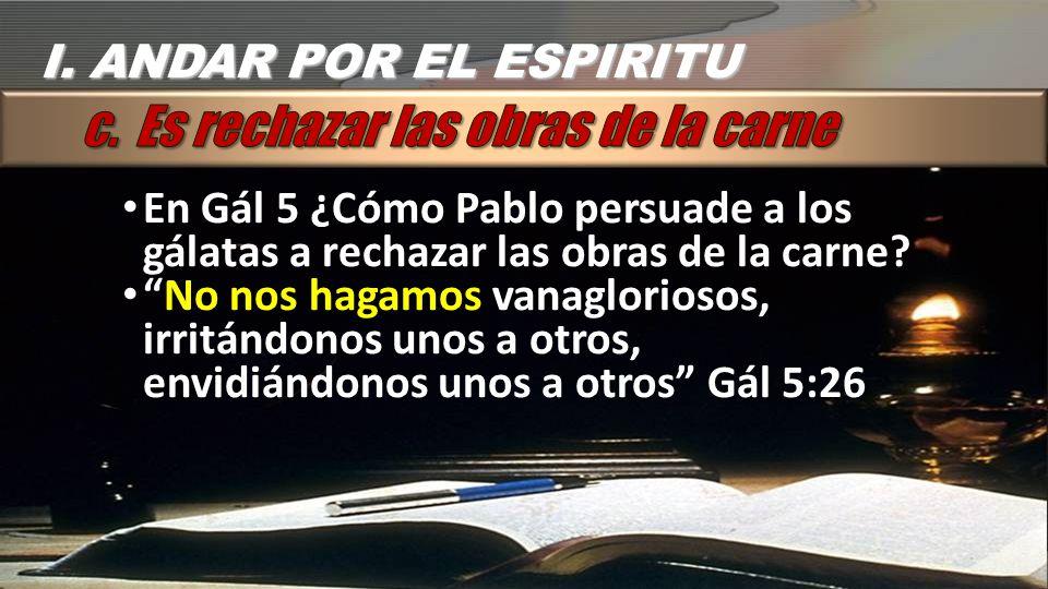 En Gál 5 ¿Cómo Pablo persuade a los gálatas a rechazar las obras de la carne? No nos hagamos vanagloriosos, irritándonos unos a otros, envidiándonos u
