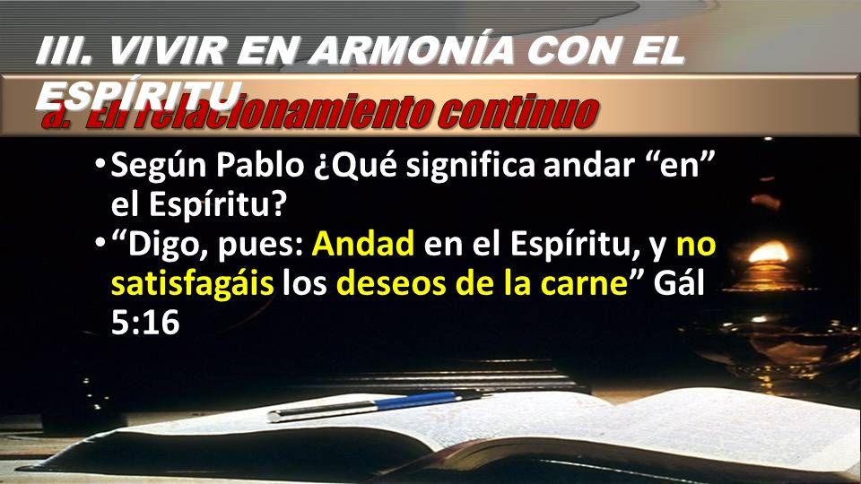 Según Pablo ¿Qué significa andar en el Espíritu? Digo, pues: Andad en el Espíritu, y no satisfagáis los deseos de la carne Gál 5:16 III. VIVIR EN ARMO