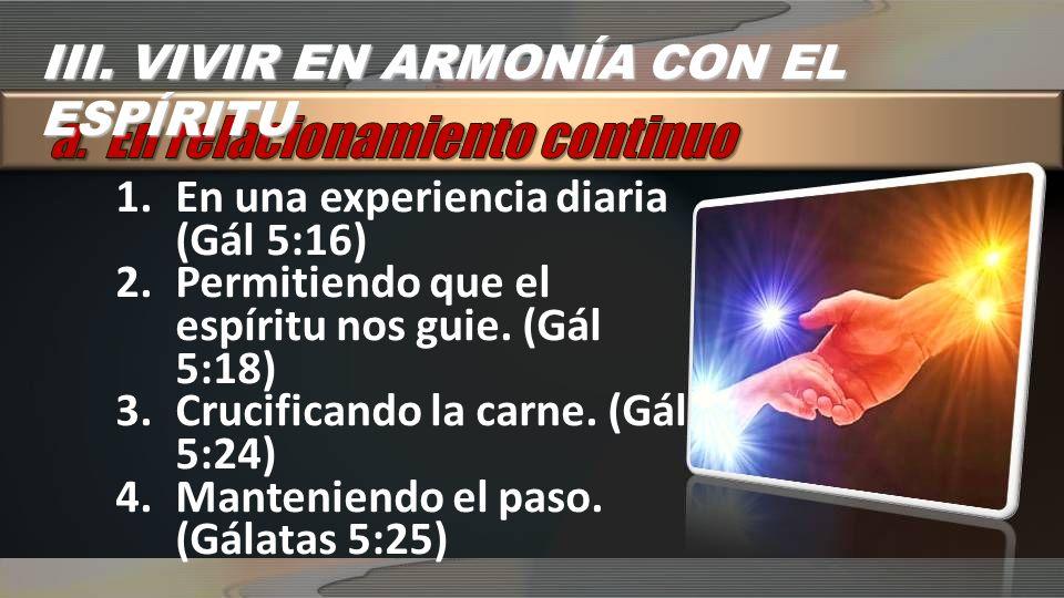 1.En una experiencia diaria (Gál 5:16) 2.Permitiendo que el espíritu nos guie. (Gál 5:18) 3.Crucificando la carne. (Gál 5:24) 4.Manteniendo el paso. (
