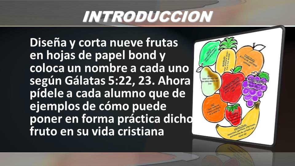 INTRODUCCION Diseña y corta nueve frutas en hojas de papel bond y coloca un nombre a cada uno según Gálatas 5:22, 23. Ahora pídele a cada alumno que d