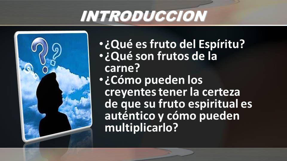 INTRODUCCION ¿Qué es fruto del Espíritu? ¿Qué son frutos de la carne? ¿Cómo pueden los creyentes tener la certeza de que su fruto espiritual es autént