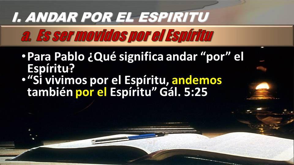 I. ANDAR POR EL ESPIRITU Para Pablo ¿Qué significa andar por el Espíritu? Si vivimos por el Espíritu, andemos también por el Espíritu Gál. 5:25