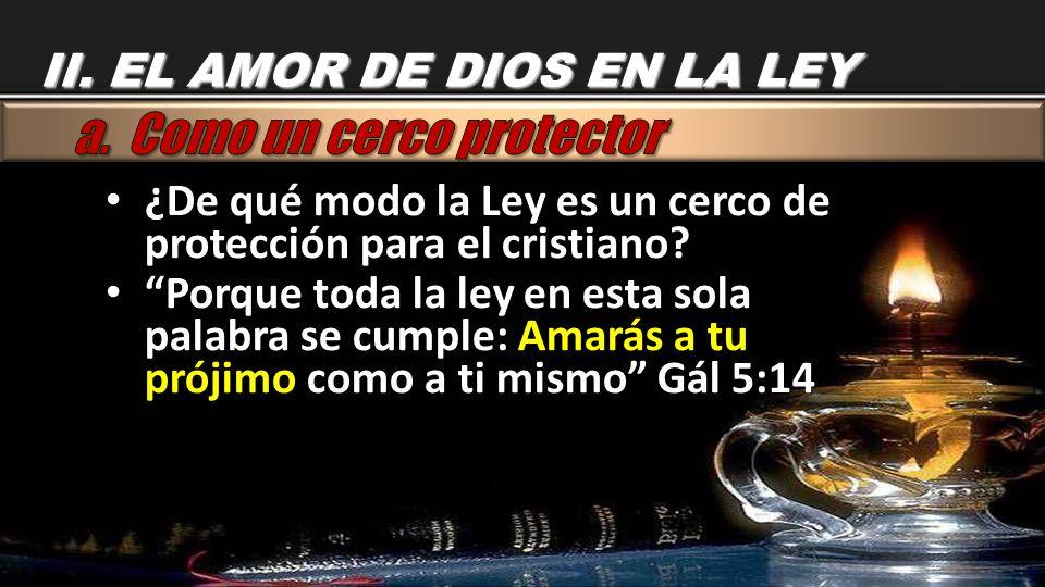 II. EL AMOR DE DIOS EN LA LEY ¿De qué modo la Ley es un cerco de protección para el cristiano? ¿De qué modo la Ley es un cerco de protección para el c