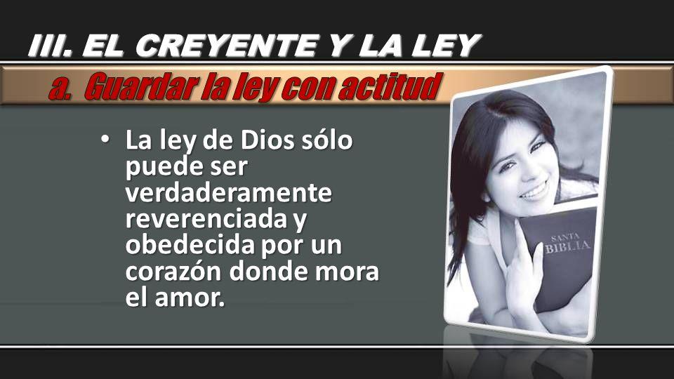 La ley de Dios sólo puede ser verdaderamente reverenciada y obedecida por un corazón donde mora el amor. La ley de Dios sólo puede ser verdaderamente