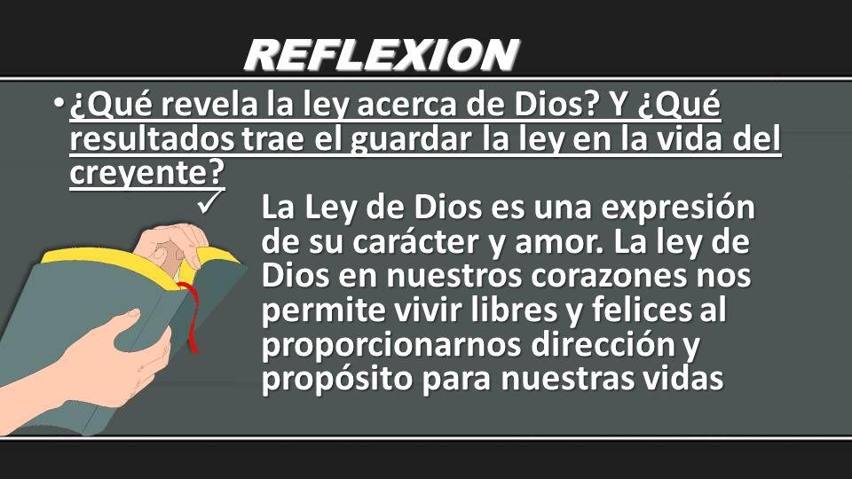 REFLEXION ¿Qué revela la ley acerca de Dios? Y ¿Qué resultados trae el guardar la ley en la vida del creyente? ¿Qué revela la ley acerca de Dios? Y ¿Q