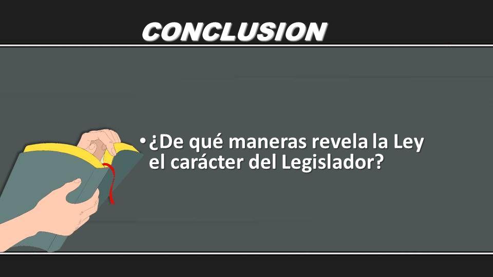 CONCLUSION ¿De qué maneras revela la Ley el carácter del Legislador? ¿De qué maneras revela la Ley el carácter del Legislador?