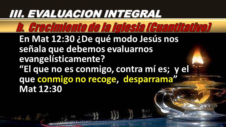 En Mat 12:30 ¿De qué modo Jesús nos señala que debemos evaluarnos evangelísticamente? El que no es conmigo, contra mí es; y el que conmigo no recoge,