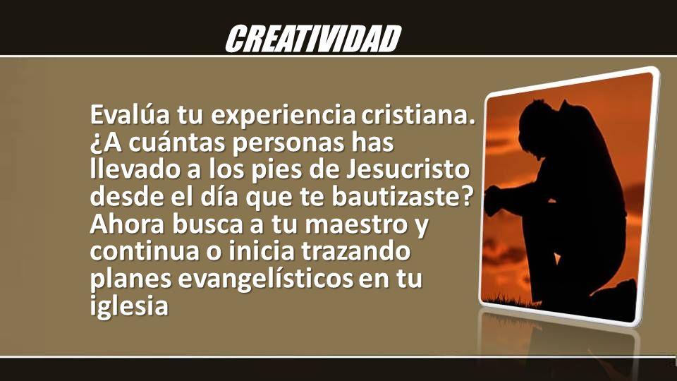 Evalúa tu experiencia cristiana. ¿A cuántas personas has llevado a los pies de Jesucristo desde el día que te bautizaste? Ahora busca a tu maestro y c