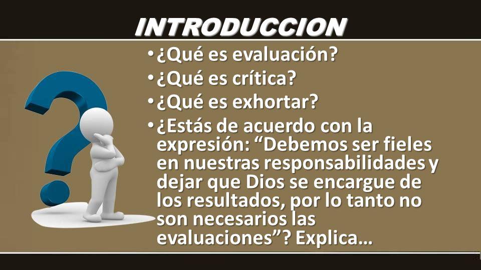 ¿Qué es evaluación? ¿Qué es evaluación? ¿Qué es crítica? ¿Qué es crítica? ¿Qué es exhortar? ¿Qué es exhortar? ¿Estás de acuerdo con la expresión: Debe