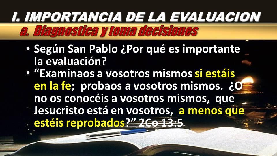 I. IMPORTANCIA DE LA EVALUACION Según San Pablo ¿Por qué es importante la evaluación? Según San Pablo ¿Por qué es importante la evaluación? Examinaos