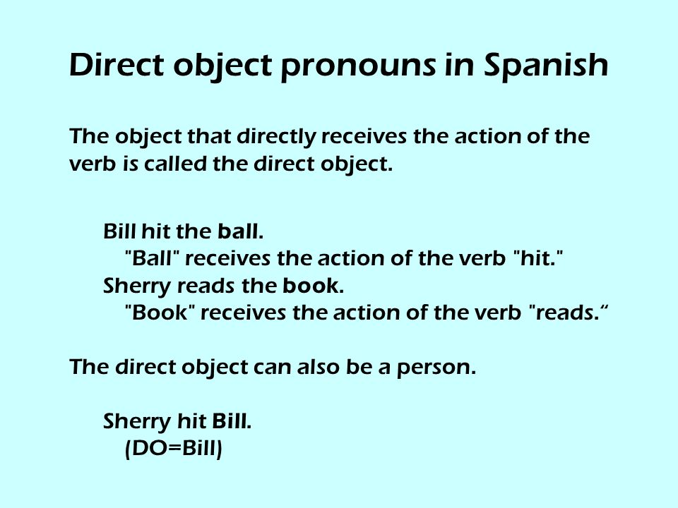 Direct object pronouns in Spanish The direct object answers the question what? or whom? with regard to what the subject of the sentence is doing.