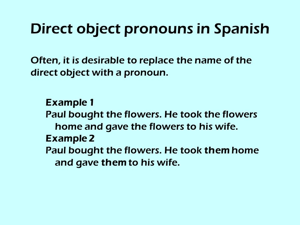 Direct object pronouns in Spanish Often, it is desirable to replace the name of the direct object with a pronoun.