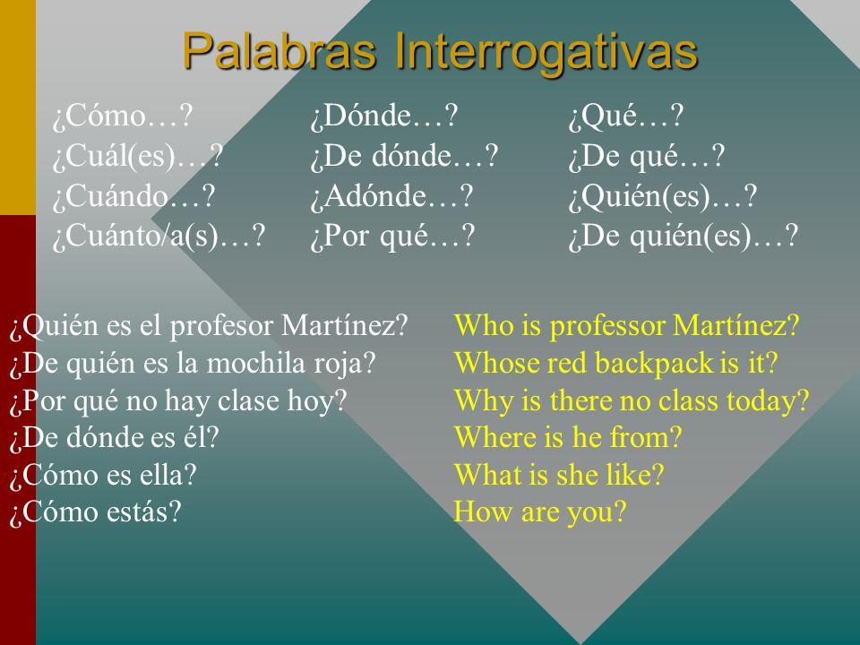Palabras Interrogativas ¿Cómo…?¿Dónde…?¿Qué…? ¿Cuál(es)…?¿De dónde…?¿De qué…? ¿Cuándo…?¿Adónde…?¿Quién(es)…? ¿Cuánto/a(s)…?¿Por qué…?¿De quién(es)…? ¿