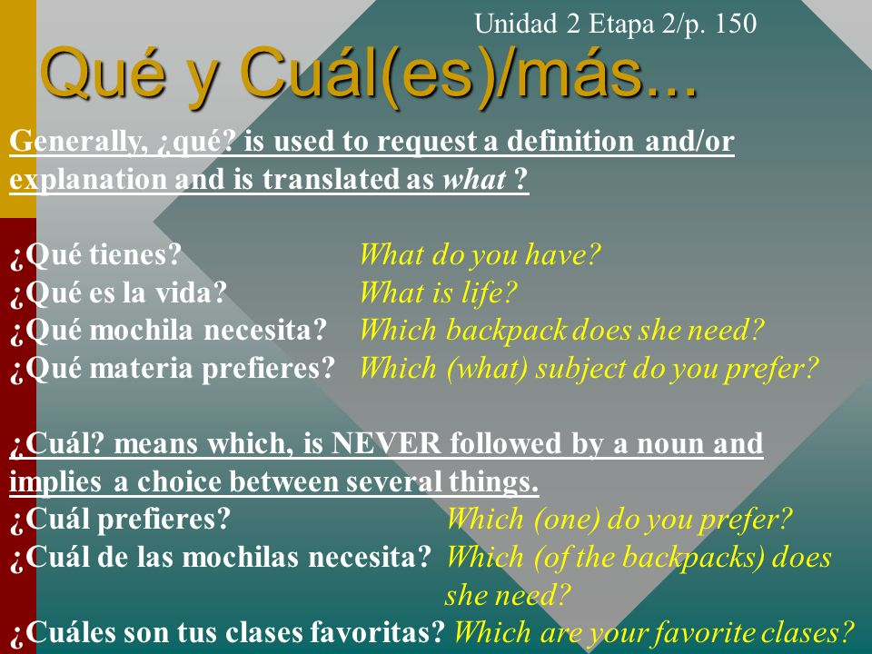 Qué y Cuál(es)/más... Unidad 2 Etapa 2/p. 150 Generally, ¿qué? is used to request a definition and/or explanation and is translated as what ? ¿Qué tie