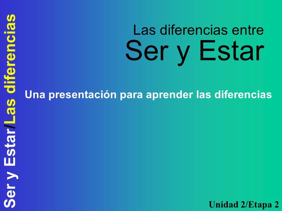 Ser y Estar/Las diferencias Las diferencias entre Ser y Estar Una presentación para aprender las diferencias Unidad 2/Etapa 2