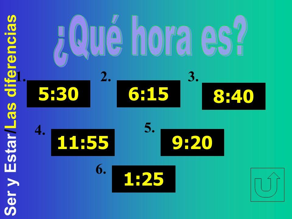 Ser y Estar/Las diferencias 5:30 11:55 6:15 8:40 9:20 1:25 1.2.3. 4. 5. 6.