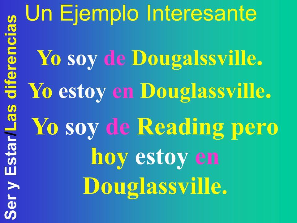 Ser y Estar/Las diferencias Un Ejemplo Interesante Yo soy de Dougalssville. Yo estoy en Douglassville. Yo soy de Reading pero hoy estoy en Douglassvil