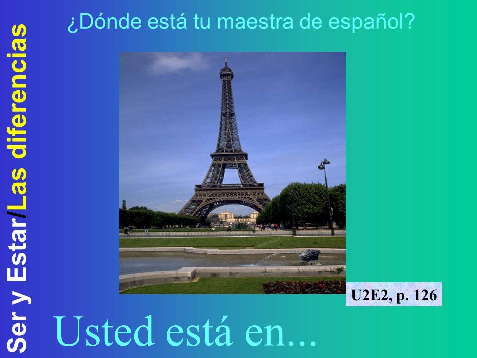 Ser y Estar/Las diferencias ¿Dónde está tu maestra de español? U2E2, p. 126 Usted está en...