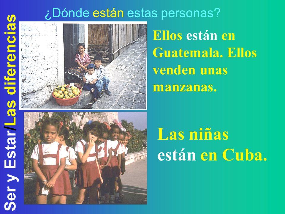Ser y Estar/Las diferencias ¿Dónde están estas personas? Ellos están en Guatemala. Ellos venden unas manzanas. Las niñas están en Cuba.