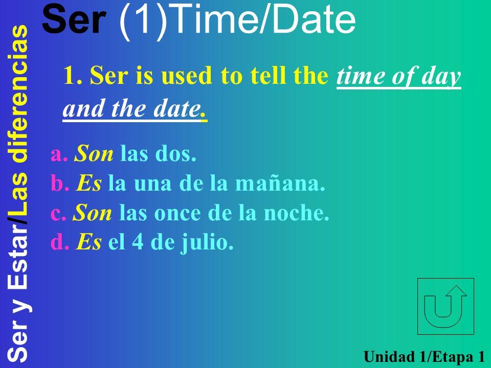 Ser y Estar/Las diferencias Ser (1)Time/Date a. Son las dos. b. Es la una de la mañana. c. Son las once de la noche. d. Es el 4 de julio. 1. Ser is us