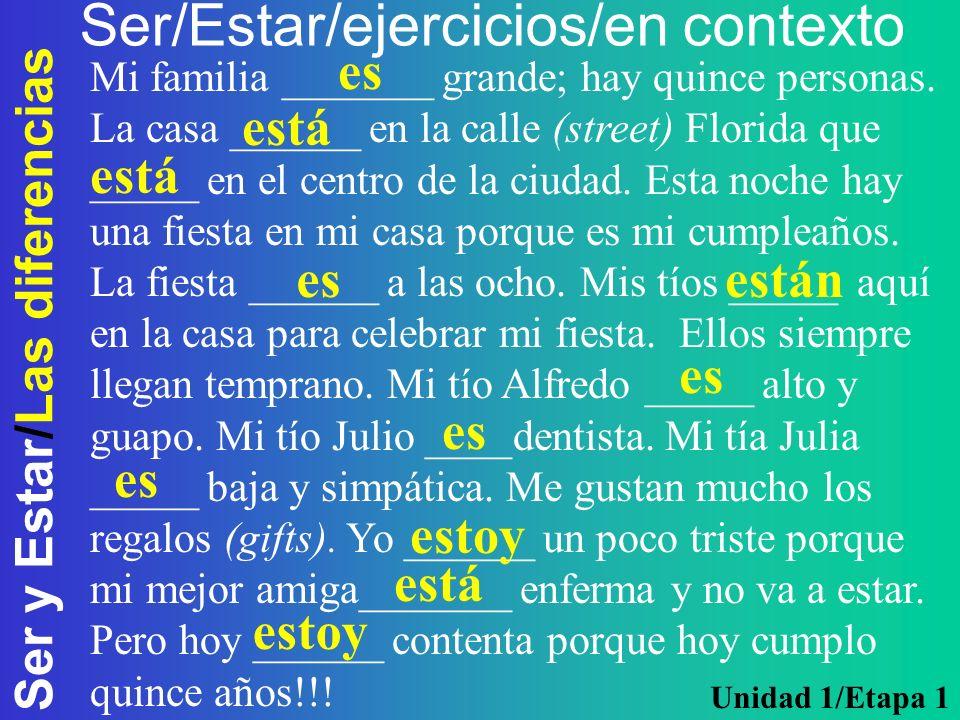 Ser y Estar/Las diferencias Ser/Estar/ejercicios/en contexto Mi familia _______ grande; hay quince personas. La casa ______ en la calle (street) Flori