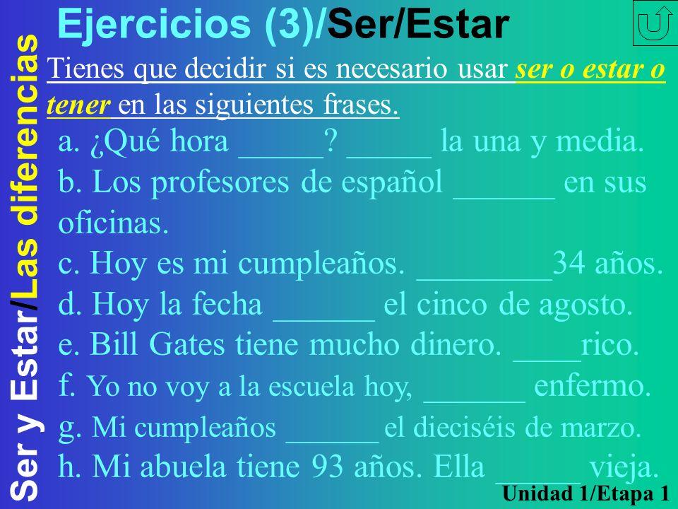 Ser y Estar/Las diferencias Ejercicios (3)/Ser/Estar Tienes que decidir si es necesario usar ser o estar o tener en las siguientes frases. a. ¿Qué hor