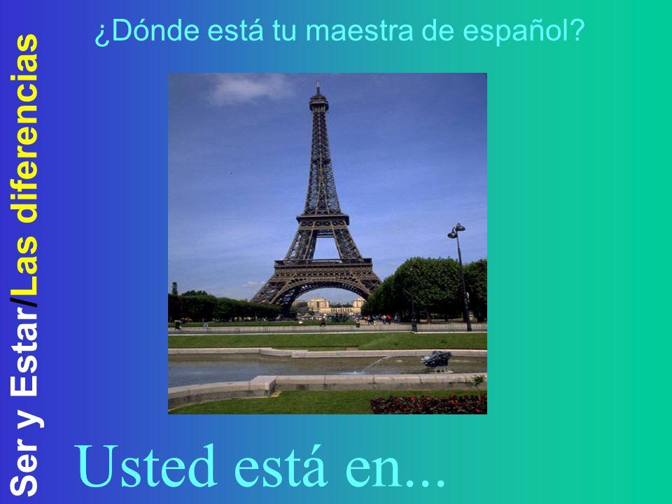 Ser y Estar/Las diferencias ¿Dónde está tu maestra de español? Usted está en...