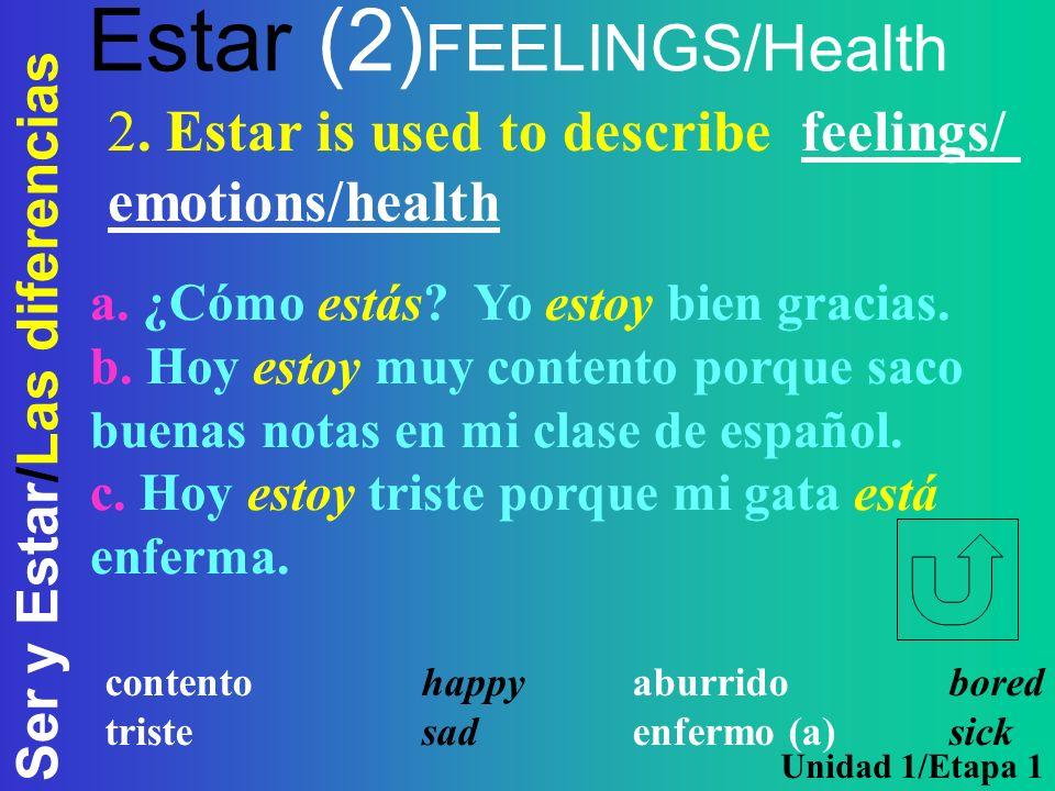 Ser y Estar/Las diferencias Estar (2) FEELINGS/Health a. ¿Cómo estás? Yo estoy bien gracias. b. Hoy estoy muy contento porque saco buenas notas en mi