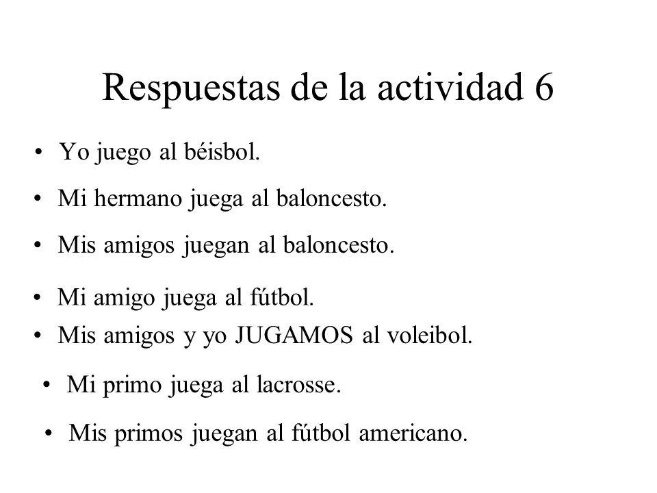 Respuestas de la actividad 6 Yo juego al béisbol. Mi hermano juega al baloncesto. Mis amigos juegan al baloncesto. Mi amigo juega al fútbol. Mis amigo