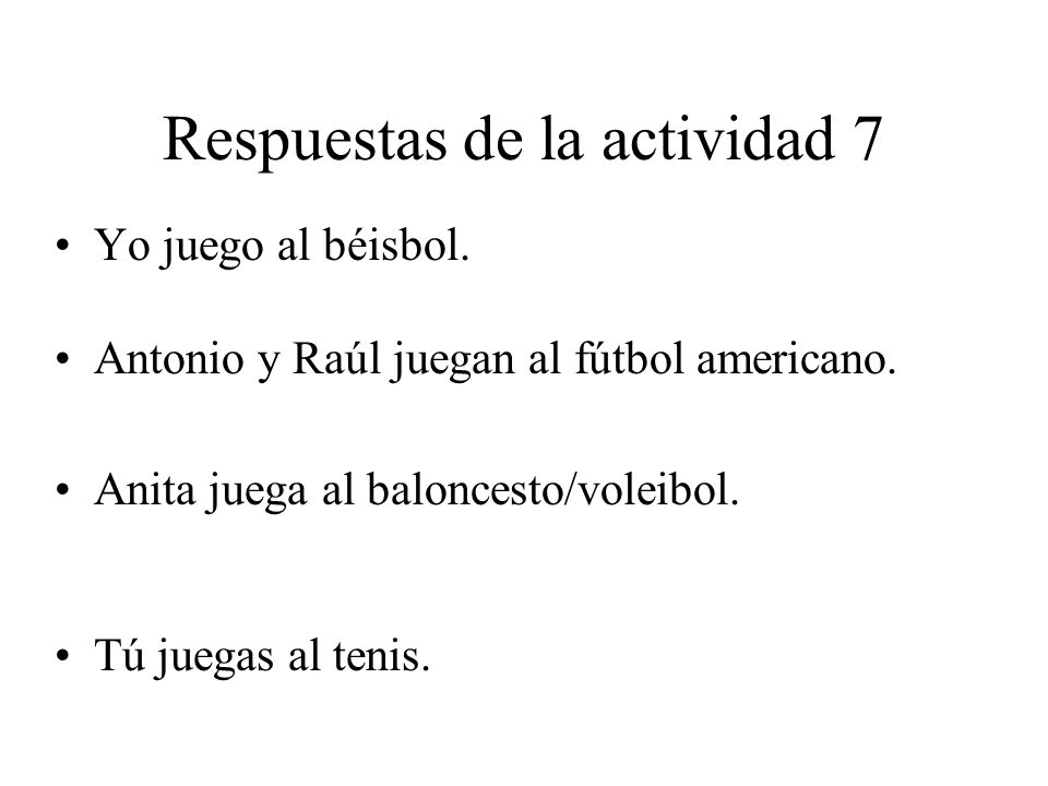 Respuestas de la actividad 7 Yo juego al béisbol. Antonio y Raúl juegan al fútbol americano. Anita juega al baloncesto/voleibol. Tú juegas al tenis.