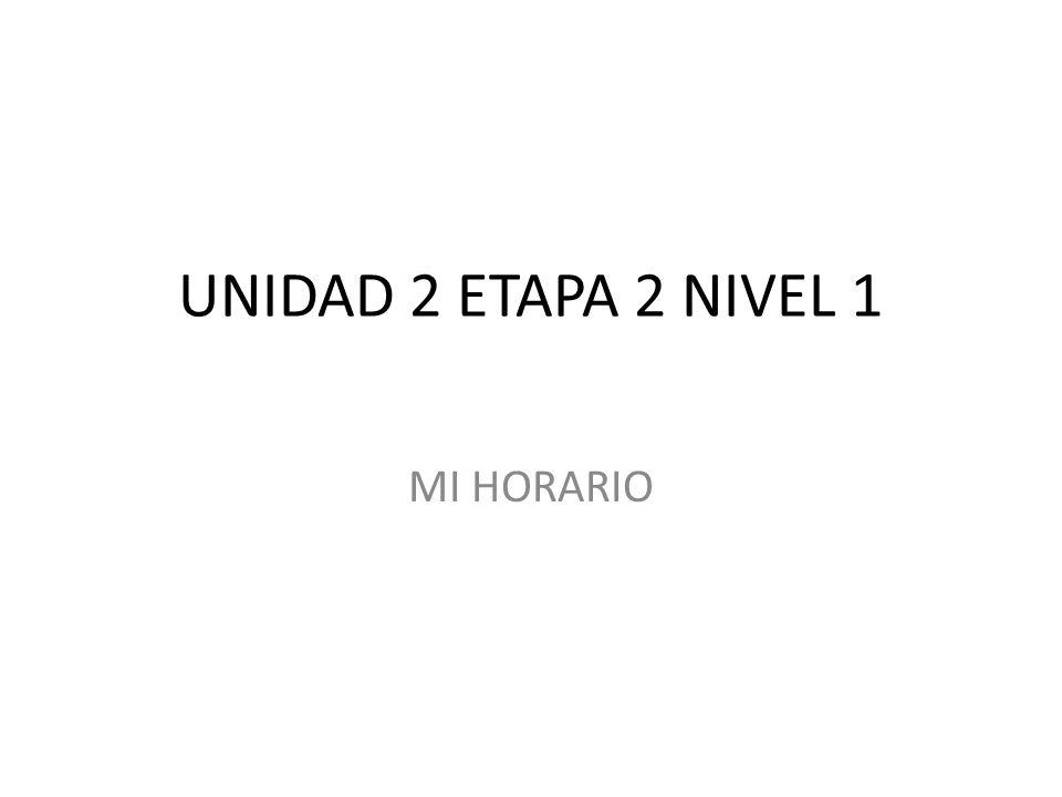 UNIDAD 2 ETAPA 2 NIVEL 1 MI HORARIO