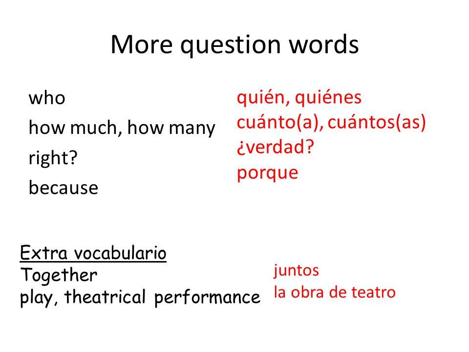More question words who how much, how many right? because quién, quiénes cuánto(a), cuántos(as) ¿verdad? porque Extra vocabulario Together play, theat