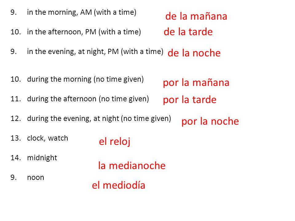 9.in the morning, AM (with a time) 10.in the afternoon, PM (with a time) 9.in the evening, at night, PM (with a time) 10.during the morning (no time given) 11.during the afternoon (no time given) 12.during the evening, at night (no time given) 13.clock, watch 14.midnight 9.noon de la mañana por la mañana de la tarde de la noche por la tarde por la noche el reloj la medianoche el mediodía